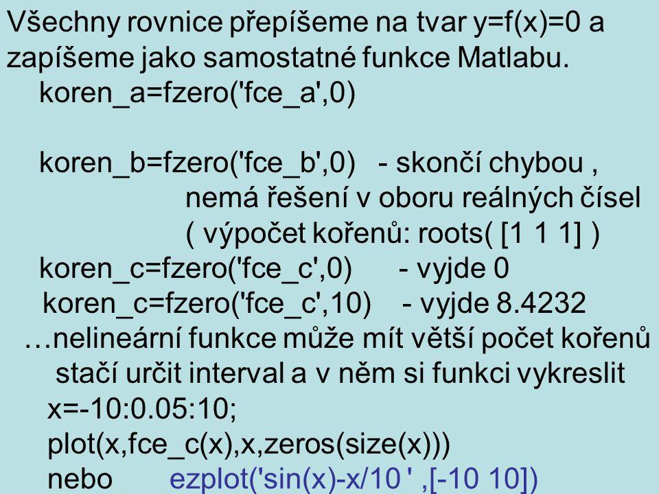 Všechny rovnice přepíšeme na tvar y=f(x)=0 a zapíšeme jako samostatné funkce Matlabu. koren_a=fzero('fce_a',0) koren_b=fzero('fce_b',0) - skončí chybo