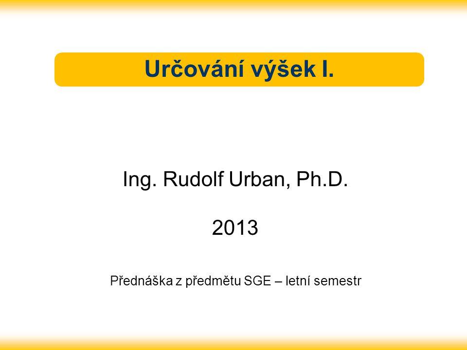 Určování výšek I. Ing. Rudolf Urban, Ph.D. 2013 Přednáška z předmětu SGE – letní semestr