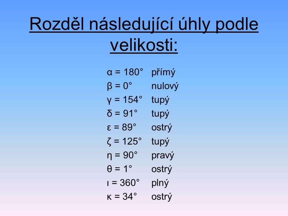 Rozděl následující úhly podle velikosti: α = 180° β = 0° γ = 154° δ = 91° ε = 89° ζ = 125° η = 90° θ = 1° ι = 360° κ = 34° přímý nulový tupý ostrý tup
