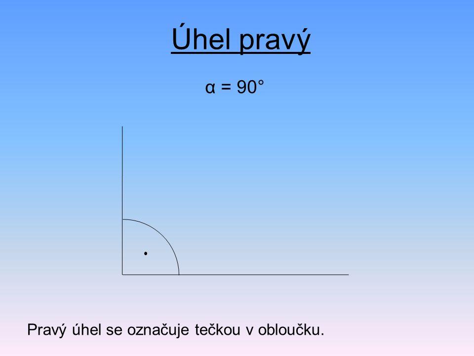 α = 90° Úhel pravý Pravý úhel se označuje tečkou v obloučku.