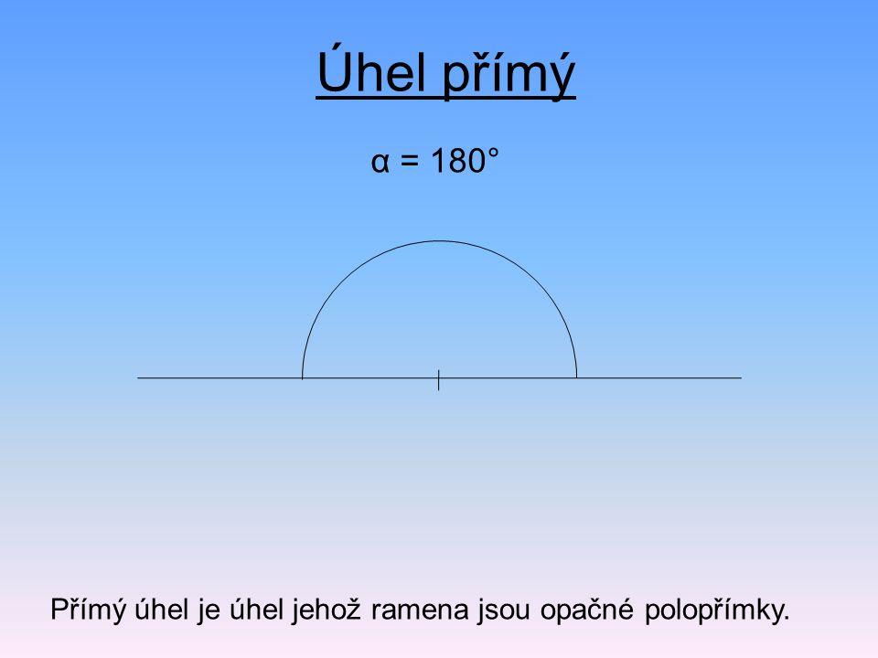 α = 180° Úhel přímý Přímý úhel je úhel jehož ramena jsou opačné polopřímky.