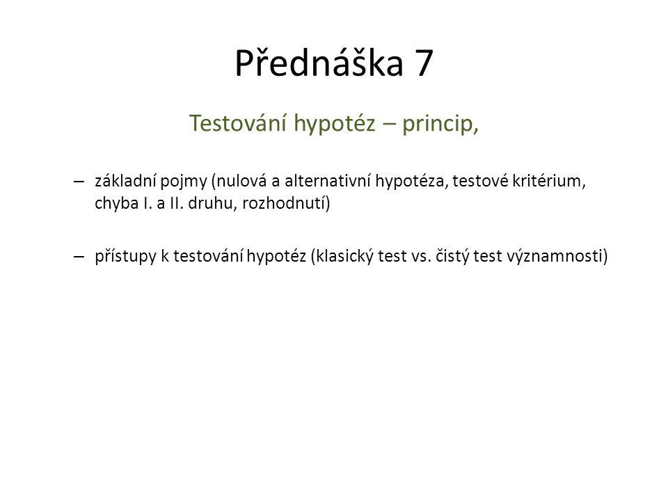 Přednáška 7 Testování hypotéz – princip, – základní pojmy (nulová a alternativní hypotéza, testové kritérium, chyba I. a II. druhu, rozhodnutí) – přís
