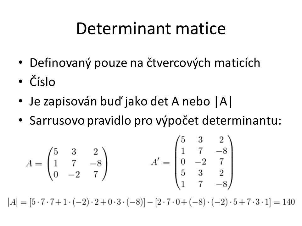 Determinant matice Definovaný pouze na čtvercových maticích Číslo Je zapisován buď jako det A nebo |A| Sarrusovo pravidlo pro výpočet determinantu: