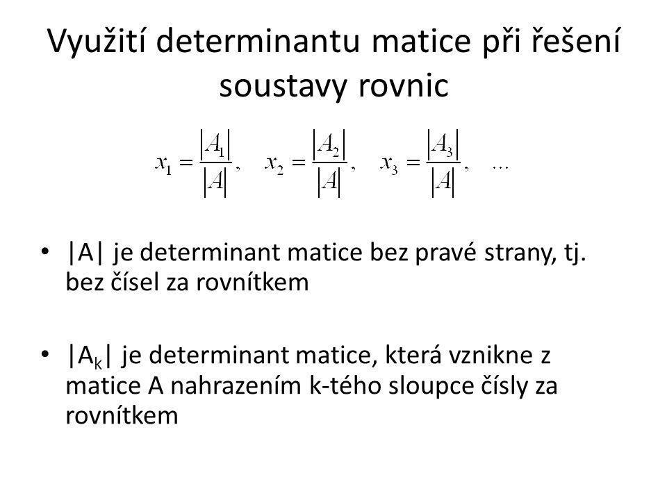 Využití determinantu matice při řešení soustavy rovnic |A| je determinant matice bez pravé strany, tj. bez čísel za rovnítkem |A k | je determinant ma