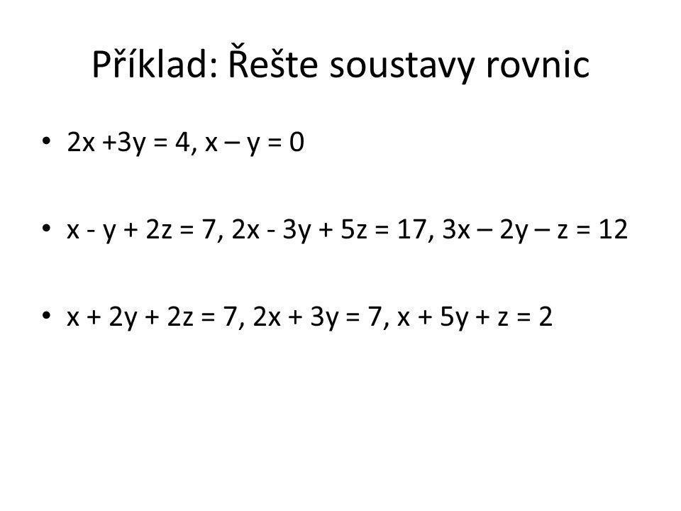 Příklad: Řešte soustavy rovnic 2x +3y = 4, x – y = 0 x - y + 2z = 7, 2x - 3y + 5z = 17, 3x – 2y – z = 12 x + 2y + 2z = 7, 2x + 3y = 7, x + 5y + z = 2