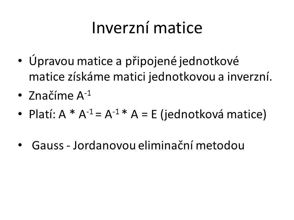Inverzní matice Úpravou matice a připojené jednotkové matice získáme matici jednotkovou a inverzní. Značíme A -1 Platí: A * A -1 = A -1 * A = E (jedno