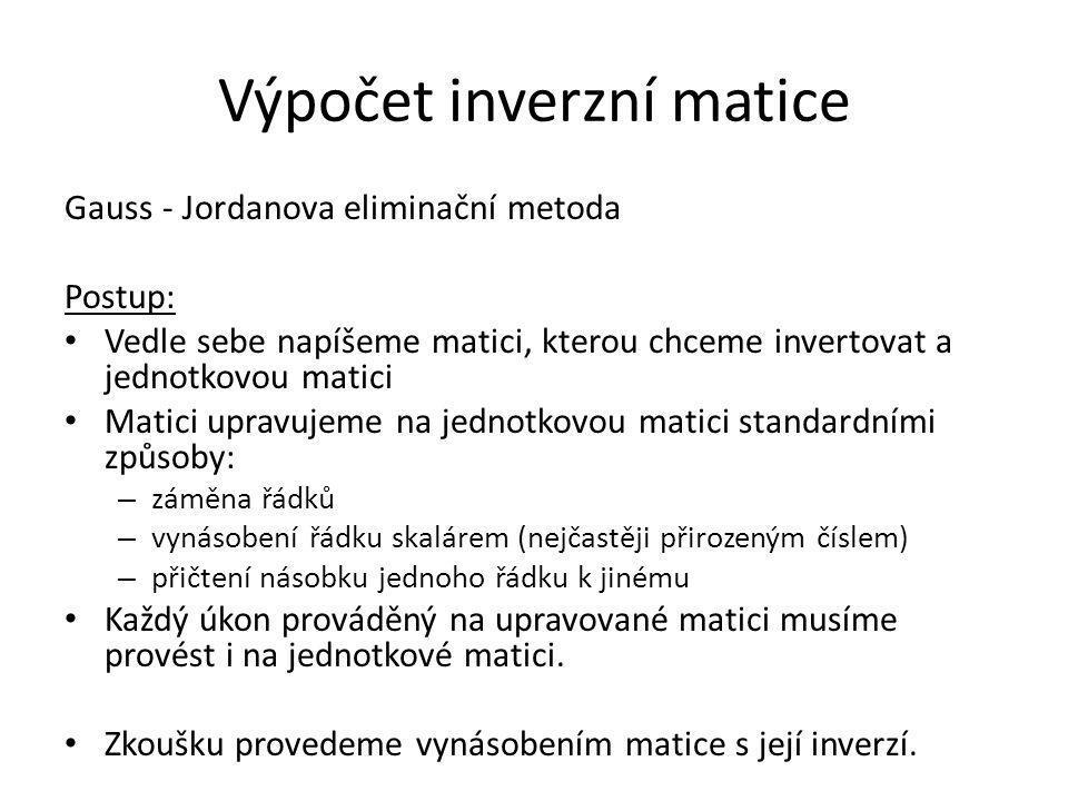Výpočet inverzní matice Gauss - Jordanova eliminační metoda Postup: Vedle sebe napíšeme matici, kterou chceme invertovat a jednotkovou matici Matici u