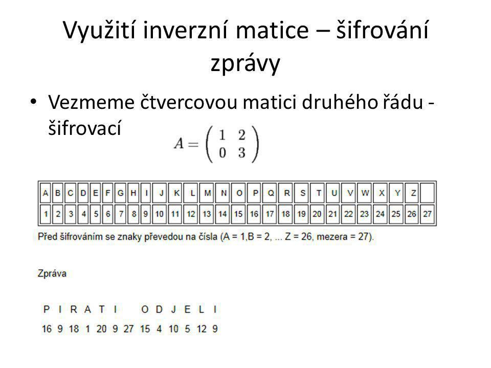 Využití inverzní matice – šifrování zprávy Vezmeme čtvercovou matici druhého řádu - šifrovací