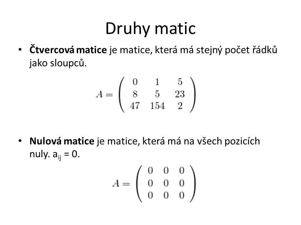 Druhy matic Čtvercová matice je matice, která má stejný počet řádků jako sloupců. Nulová matice je matice, která má na všech pozicích nuly. a ij = 0.
