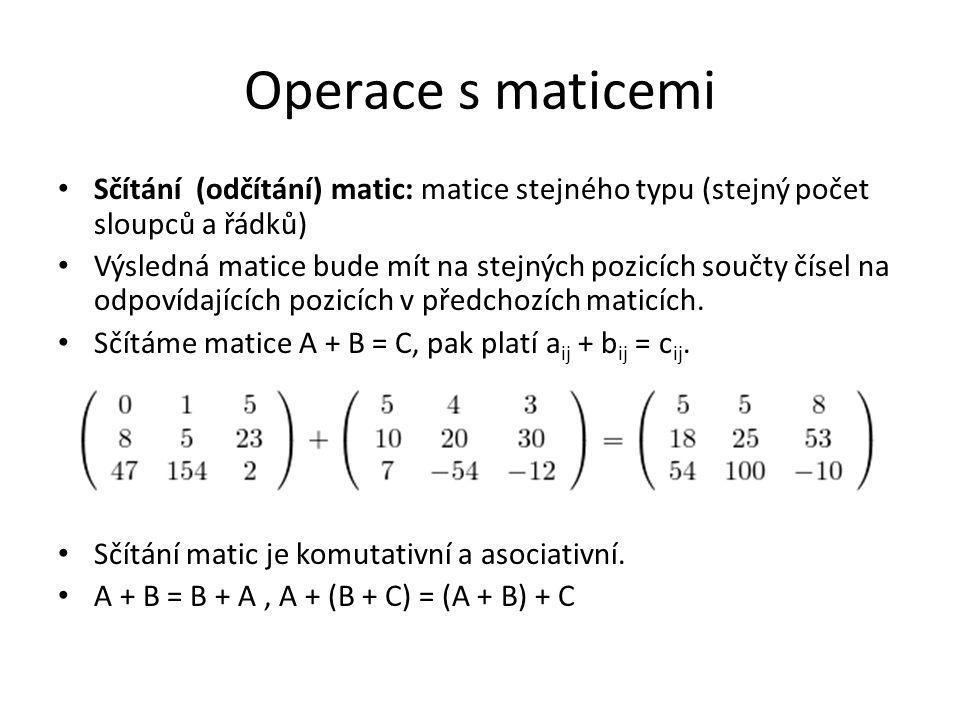 Operace s maticemi Sčítání (odčítání) matic: matice stejného typu (stejný počet sloupců a řádků) Výsledná matice bude mít na stejných pozicích součty