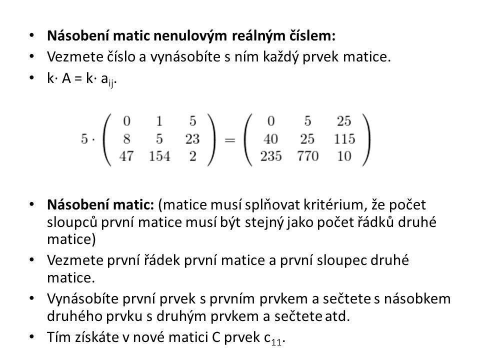 Násobení matic nenulovým reálným číslem: Vezmete číslo a vynásobíte s ním každý prvek matice. k· A = k· a ij. Násobení matic: (matice musí splňovat kr