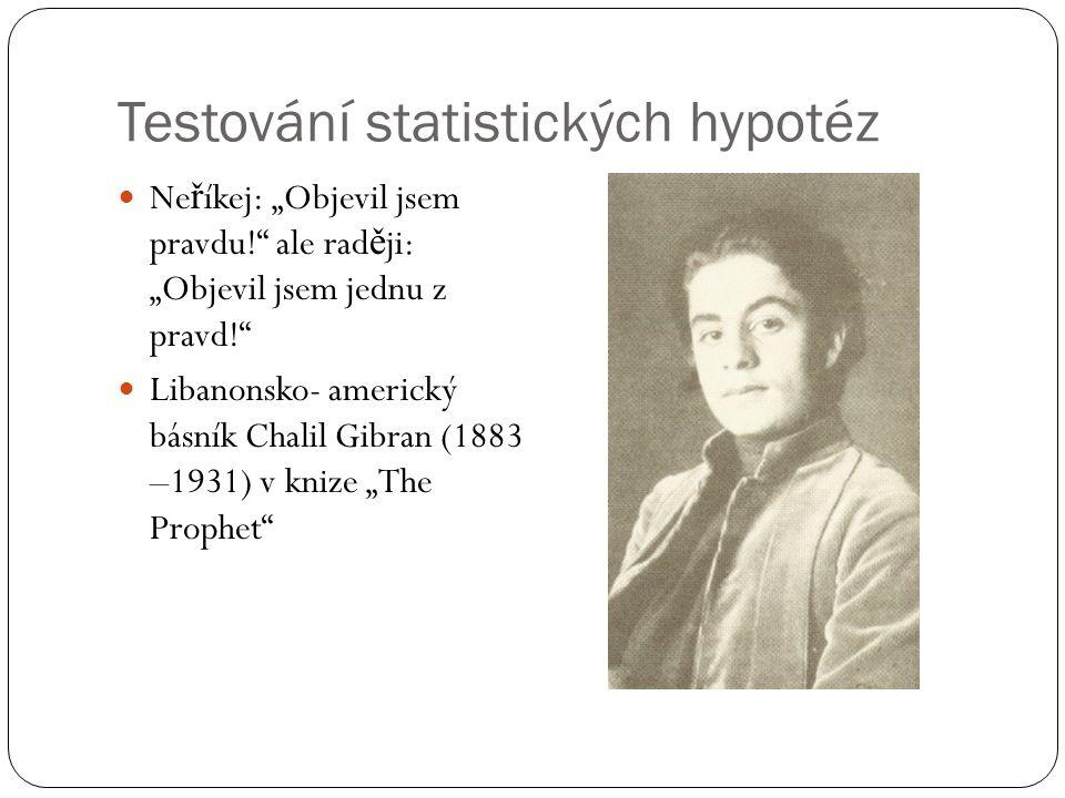 """Testování statistických hypotéz Ne ř íkej: """"Objevil jsem pravdu!"""" ale rad ě ji: """"Objevil jsem jednu z pravd!"""" Libanonsko- americký básník Chalil Gibra"""