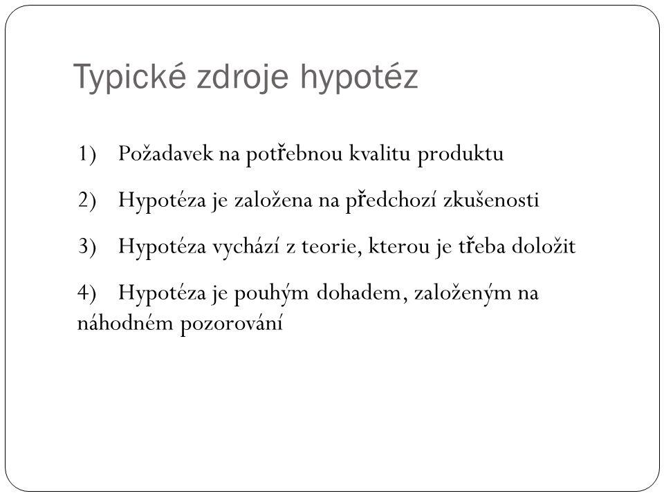 Typické zdroje hypotéz 1)Požadavek na pot ř ebnou kvalitu produktu 2)Hypotéza je založena na p ř edchozí zkušenosti 3)Hypotéza vychází z teorie, ktero