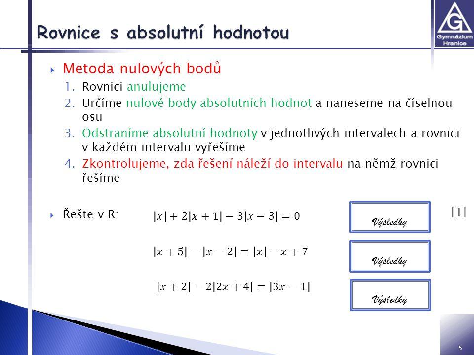 5  Metoda nulových bodů 1.Rovnici anulujeme 2.Určíme nulové body absolutních hodnot a naneseme na číselnou osu 3.Odstraníme absolutní hodnoty v jednotlivých intervalech a rovnici v každém intervalu vyřešíme 4.Zkontrolujeme, zda řešení náleží do intervalu na němž rovnici řešíme  Řešte v R: Výsledky [1] [1]