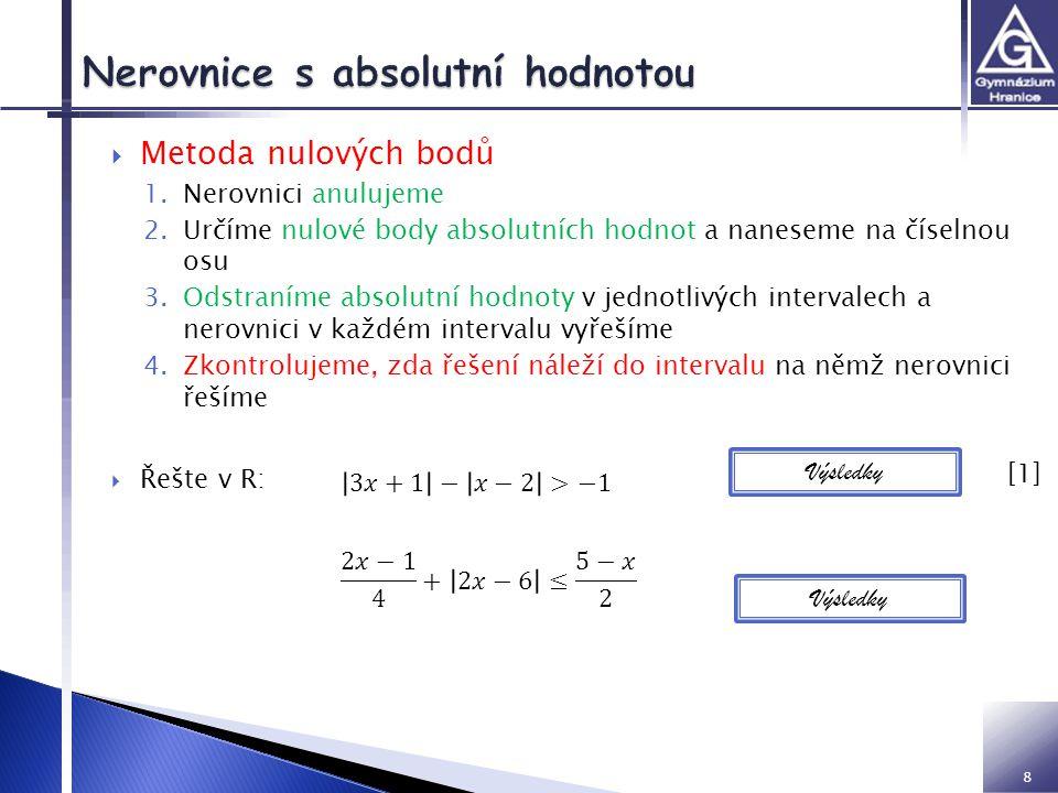 8  Metoda nulových bodů 1.Nerovnici anulujeme 2.Určíme nulové body absolutních hodnot a naneseme na číselnou osu 3.Odstraníme absolutní hodnoty v jednotlivých intervalech a nerovnici v každém intervalu vyřešíme 4.Zkontrolujeme, zda řešení náleží do intervalu na němž nerovnici řešíme  Řešte v R: Výsledky [1] [1]