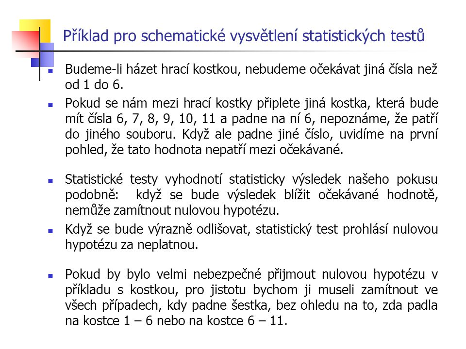 Příklad pro schematické vysvětlení statistických testů Budeme-li házet hrací kostkou, nebudeme očekávat jiná čísla než od 1 do 6. Pokud se nám mezi hr