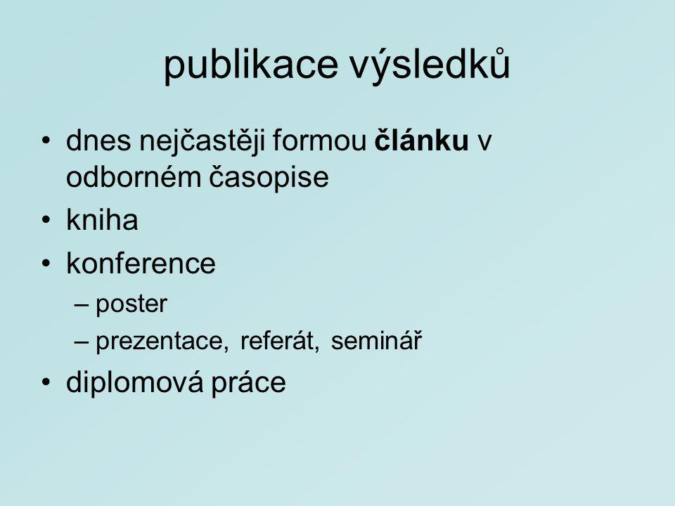 publikace výsledků dnes nejčastěji formou článku v odborném časopise kniha konference –poster –prezentace, referát, seminář diplomová práce