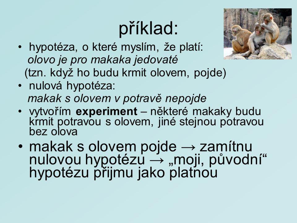 příklad: hypotéza, o které myslím, že platí: olovo je pro makaka jedovaté (tzn. když ho budu krmit olovem, pojde) nulová hypotéza: makak s olovem v po