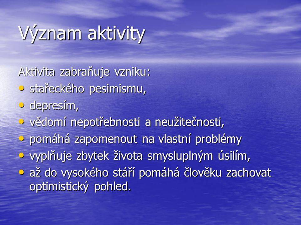 Význam aktivity Aktivita zabraňuje vzniku: stařeckého pesimismu, stařeckého pesimismu, depresím, depresím, vědomí nepotřebnosti a neužitečnosti, vědom