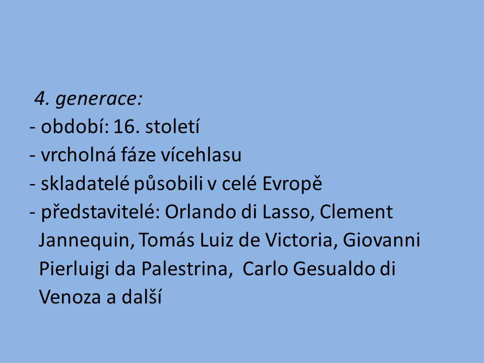 4. generace: - období: 16. století - vrcholná fáze vícehlasu - skladatelé působili v celé Evropě - představitelé: Orlando di Lasso, Clement Jannequin,