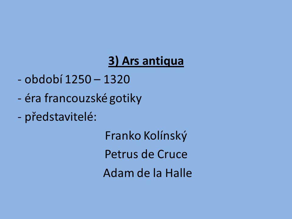 3) Ars antiqua - období 1250 – 1320 - éra francouzské gotiky - představitelé: Franko Kolínský Petrus de Cruce Adam de la Halle