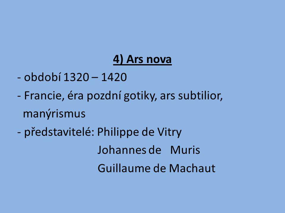 4) Ars nova - období 1320 – 1420 - Francie, éra pozdní gotiky, ars subtilior, manýrismus - představitelé: Philippe de Vitry Johannes de Muris Guillaume de Machaut