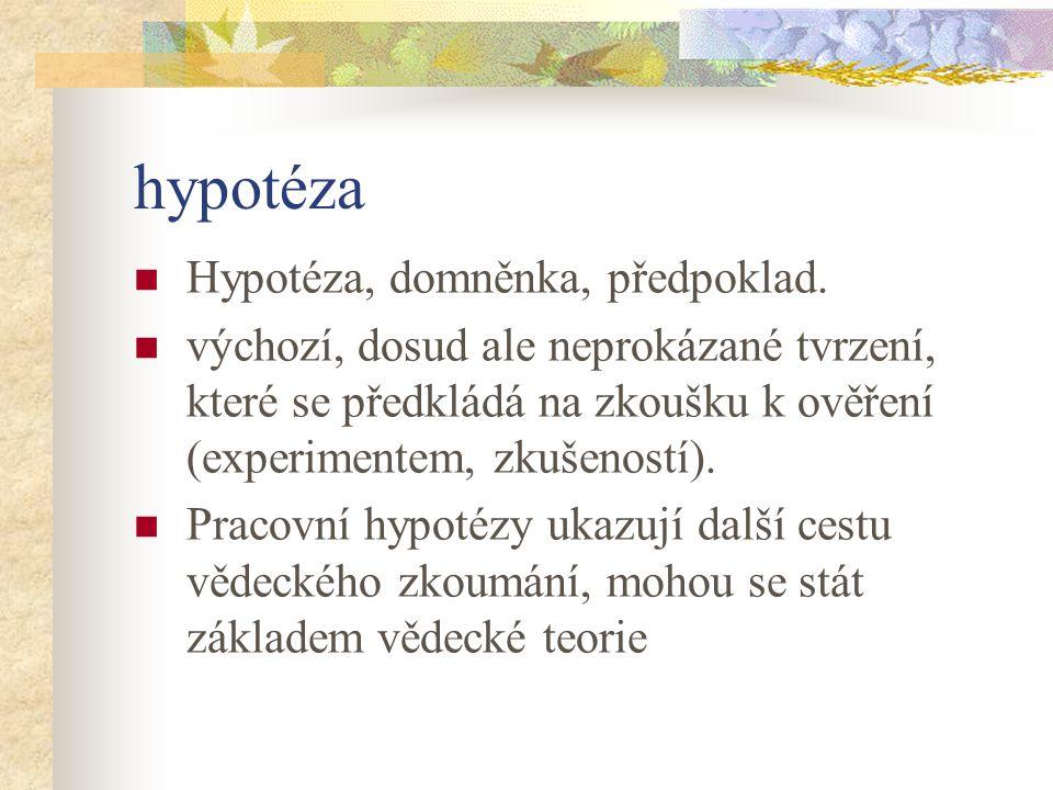 hypotéza Hypotéza, domněnka, předpoklad. výchozí, dosud ale neprokázané tvrzení, které se předkládá na zkoušku k ověření (experimentem, zkušeností). P