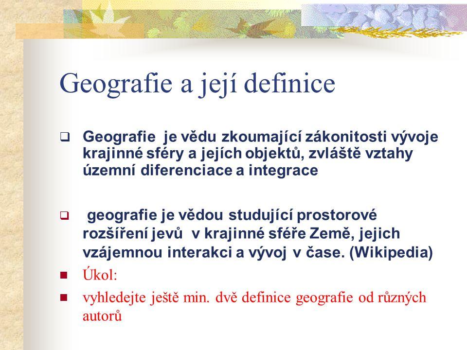 Geografie a její definice  Geografie je vědu zkoumající zákonitosti vývoje krajinné sféry a jejích objektů, zvláště vztahy územní diferenciace a inte