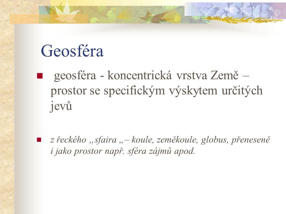 """Geosféra geosféra - koncentrická vrstva Země – prostor se specifickým výskytem určitých jevů z řeckého """"sfaira """"– koule, zeměkoule, globus, přeneseně"""