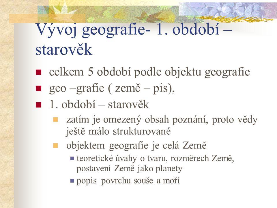 Vývoj geografie- 1. období – starověk celkem 5 období podle objektu geografie geo –grafie ( země – pis), 1. období – starověk zatím je omezený obsah p