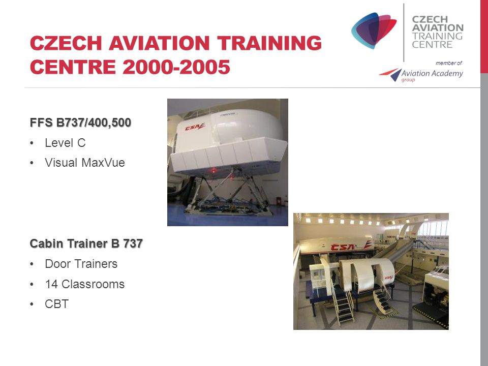 member of CZECH AVIATION TRAINING CENTRE FFS B737/400,500 Level C Visual MaxVue Cabin Trainer B 737 Door Trainers 14 Classrooms CBT