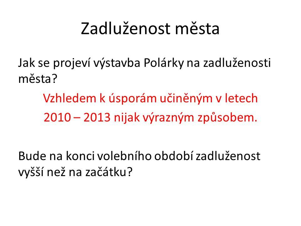 Zadluženost města Jak se projeví výstavba Polárky na zadluženosti města? Vzhledem k úsporám učiněným v letech 2010 – 2013 nijak výrazným způsobem. Bud