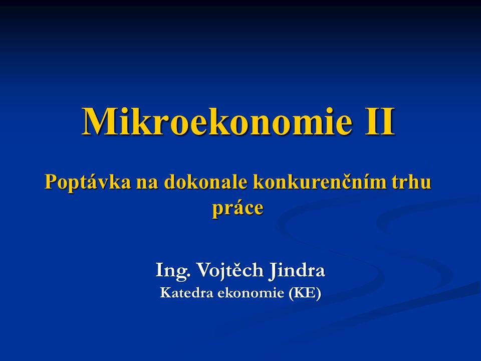 Poptávka na dokonale konkurenčním trhu práce Ing. Vojtěch JindraIng. Vojtěch Jindra Katedra ekonomie (KE)Katedra ekonomie (KE) Mikroekonomie II