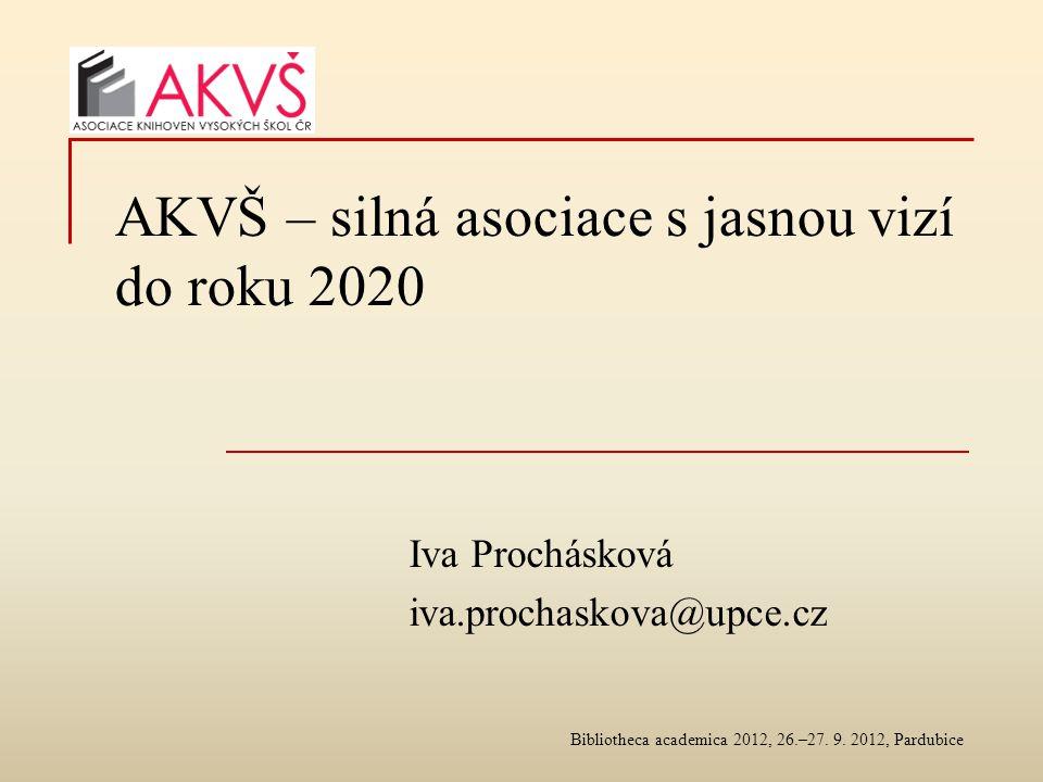 AKVŠ – silná asociace s jasnou vizí do roku 2020 Iva Prochásková iva.prochaskova@upce.cz Bibliotheca academica 2012, 26.–27.