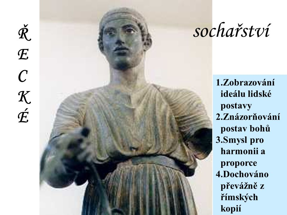 sochařství 1.Zobrazování ideálu lidské postavy 2.Znázorňování postav bohů 3.Smysl pro harmonii a proporce 4.Dochováno převážně z římských kopií ŘECKÉŘECKÉ