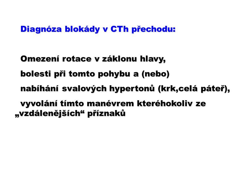 """Diagnóza blokády v CTh přechodu: Diagnóza blokády v CTh přechodu: Omezení rotace v záklonu hlavy, Omezení rotace v záklonu hlavy, bolesti při tomto pohybu a (nebo) bolesti při tomto pohybu a (nebo) nabíhání svalových hypertonů (krk,celá páteř), nabíhání svalových hypertonů (krk,celá páteř), vyvolání tímto manévrem kteréhokoliv ze """"vzdálenějších příznaků vyvolání tímto manévrem kteréhokoliv ze """"vzdálenějších příznaků"""