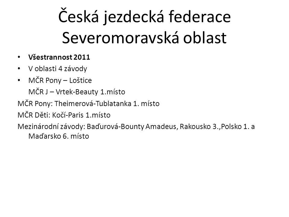 Česká jezdecká federace Severomoravská oblast Všestrannost 2011 V oblasti 4 závody MČR Pony – Loštice MČR J – Vrtek-Beauty 1.místo MČR Pony: Theimerová-Tublatanka 1.