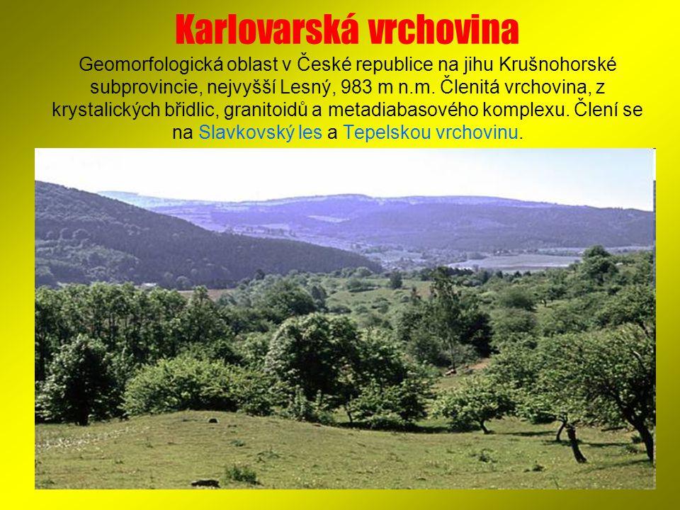 Karlovarská vrchovina Geomorfologická oblast v České republice na jihu Krušnohorské subprovincie, nejvyšší Lesný, 983 m n.m. Členitá vrchovina, z krys