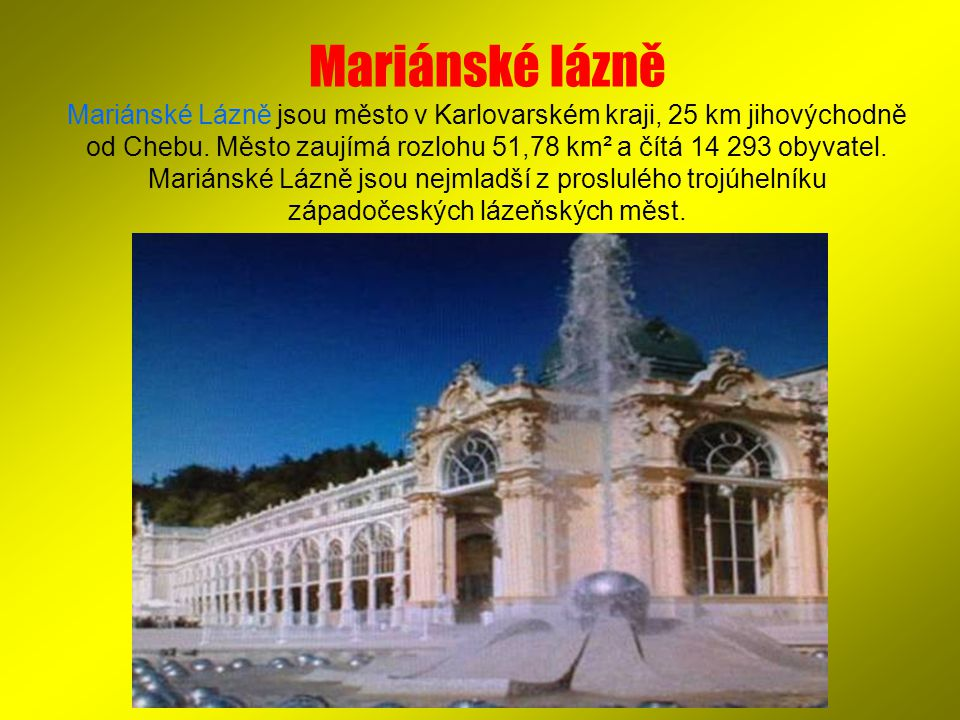 Mariánské lázně Mariánské Lázně jsou město v Karlovarském kraji, 25 km jihovýchodně od Chebu. Město zaujímá rozlohu 51,78 km² a čítá 14 293 obyvatel.
