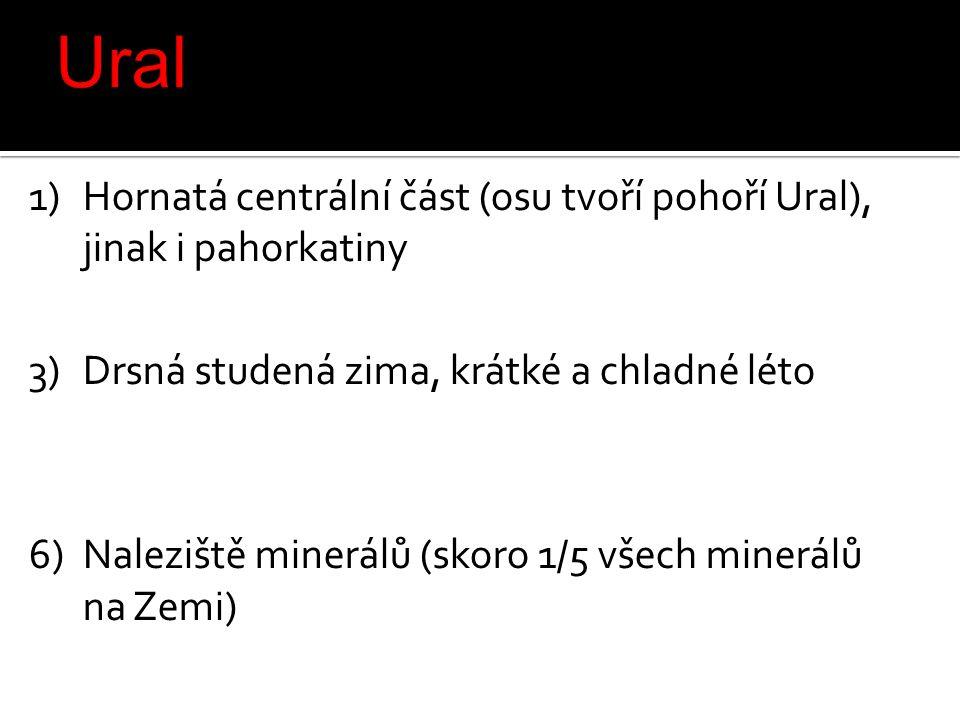 1)Hornatá centrální část (osu tvoří pohoří Ural), jinak i pahorkatiny 2)x 3)Drsná studená zima, krátké a chladné léto 4)x 5)x 6)Naleziště minerálů (skoro 1/5 všech minerálů na Zemi)