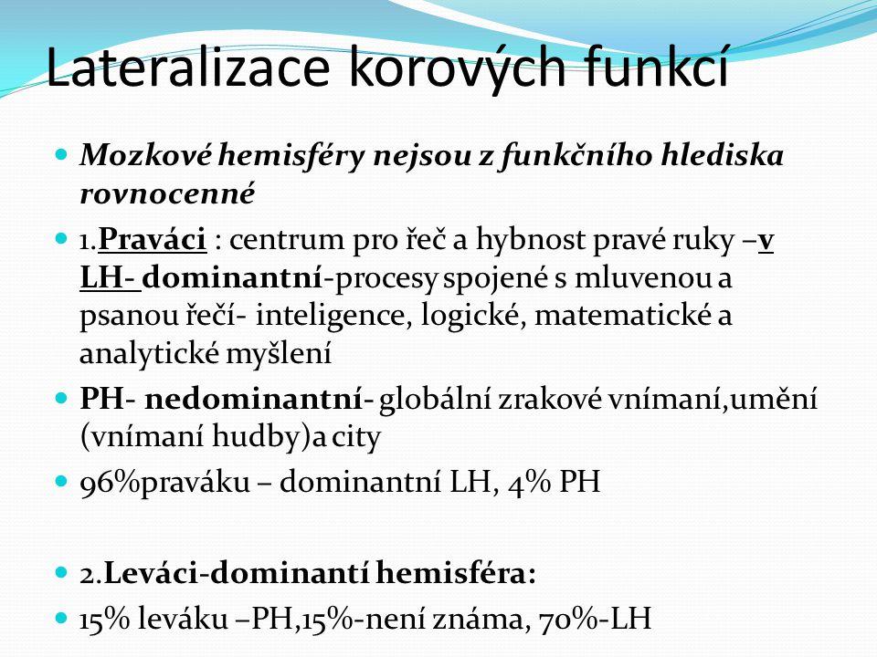 Lateralizace korových funkcí Mozkové hemisféry nejsou z funkčního hlediska rovnocenné 1.Praváci : centrum pro řeč a hybnost pravé ruky –v LH- dominantní-procesy spojené s mluvenou a psanou řečí- inteligence, logické, matematické a analytické myšlení PH- nedominantní- globální zrakové vnímaní,umění (vnímaní hudby)a city 96%praváku – dominantní LH, 4% PH 2.Leváci-dominantí hemisféra: 15% leváku –PH,15%-není známa, 70%-LH