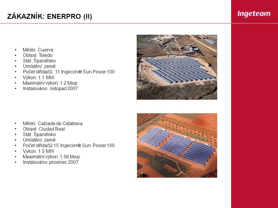 ZÁKAZNÍK: ENERPRO (II) Město: Cuerva Oblast: Toledo Stát: Španělsko Umístění: země Počet střídačů: 11 Ingecon  Sun Power 100 Výkon: 1.1 MW Maximální výkon: 1.2 Mwp Instalováno: listopad 2007 Město: Calzada de Calatrava Oblast: Ciudad Real Stát: Španělsko Umístění: země Počet střídačů:15 Ingecon  Sun Power 100 Výkon: 1.5 MW Maximální výkon: 1.56 Mwp Instalováno: prosinec 2007
