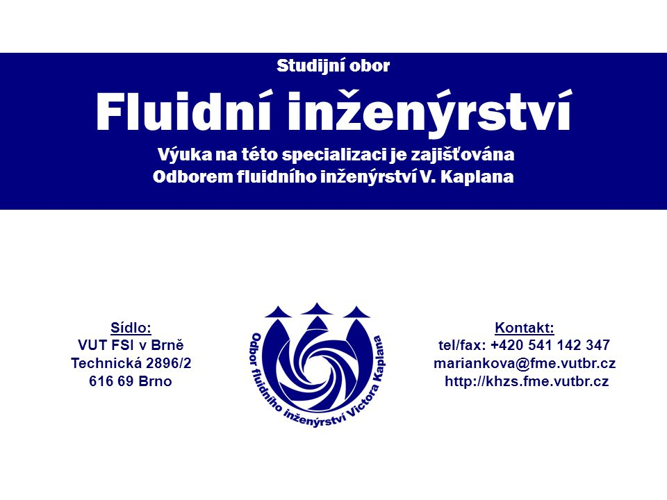 Fluidní inženýrství http://khzs.fme.vutbr.cz Uplatnění absolventů vyplývá z oblastí, které jsou na specializaci vyučovány.