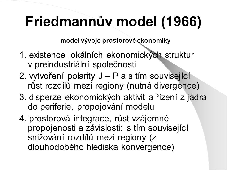 Friedmannův model (1966) model vývoje prostorové ekonomiky 1. existence lokálních ekonomických struktur v preindustriální společnosti 2. vytvoření pol