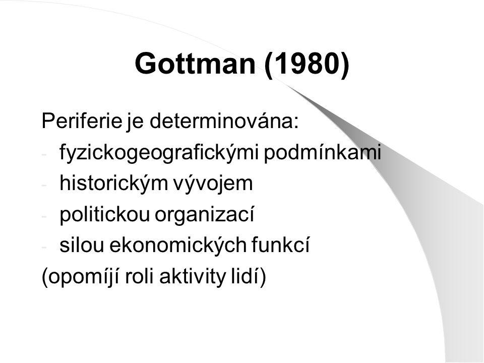 Gottman (1980) Periferie je determinována: - fyzickogeografickými podmínkami - historickým vývojem - politickou organizací - silou ekonomických funkcí