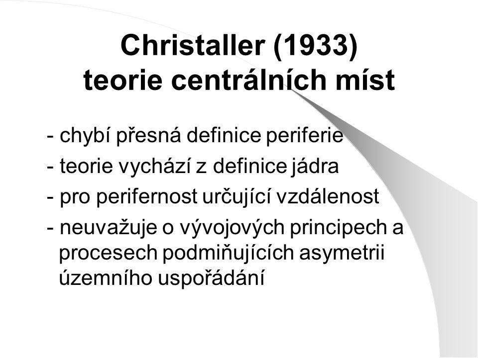Christaller (1933) teorie centrálních míst - chybí přesná definice periferie - teorie vychází z definice jádra - pro perifernost určující vzdálenost -