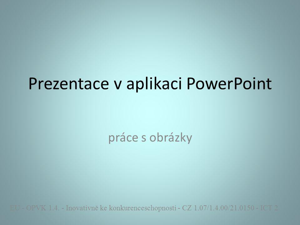 Prezentace v aplikaci PowerPoint práce s obrázky EU - OPVK 1.4. - Inovativně ke konkurenceschopnosti - CZ 1.07/1.4.00/21.0150 - ICT 2