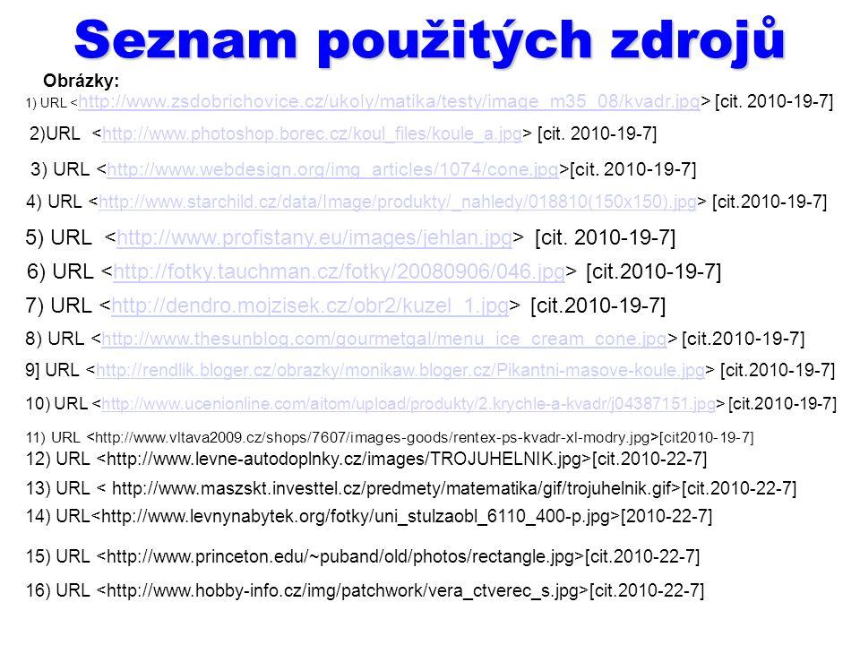 Seznam použitých zdrojů 1) URL [cit. 2010 - 19-7] http://www.zsdobrichovice.cz/ukoly/matika/testy/image_m35_08/kvadr.jpg 2)URL [cit. 2010-19-7]http://