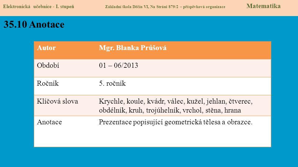 AutorMgr. Blanka Průšová Období01 – 06/2013 Ročník5. ročník Klíčová slovaKrychle, koule, kvádr, válec, kužel, jehlan, čtverec, obdélník, kruh, trojúhe