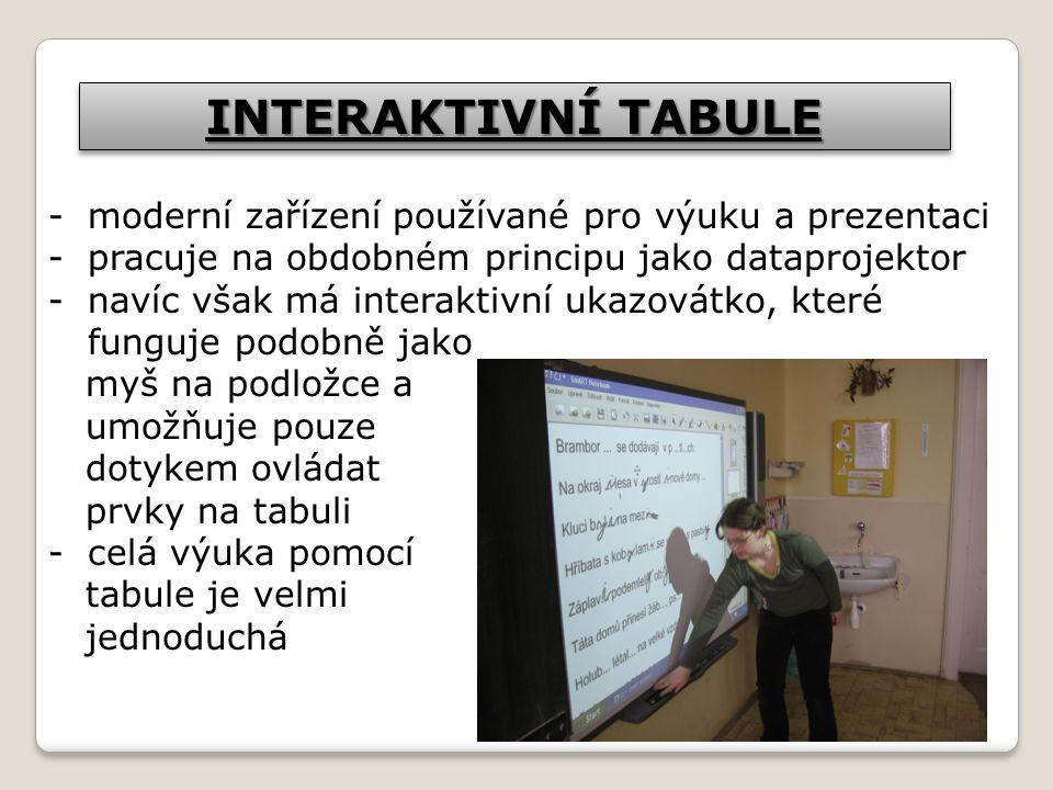 INTERAKTIVNÍ TABULE -moderní zařízení používané pro výuku a prezentaci -pracuje na obdobném principu jako dataprojektor -navíc však má interaktivní ukazovátko, které funguje podobně jako myš na podložce a umožňuje pouze dotykem ovládat prvky na tabuli -celá výuka pomocí tabule je velmi jednoduchá